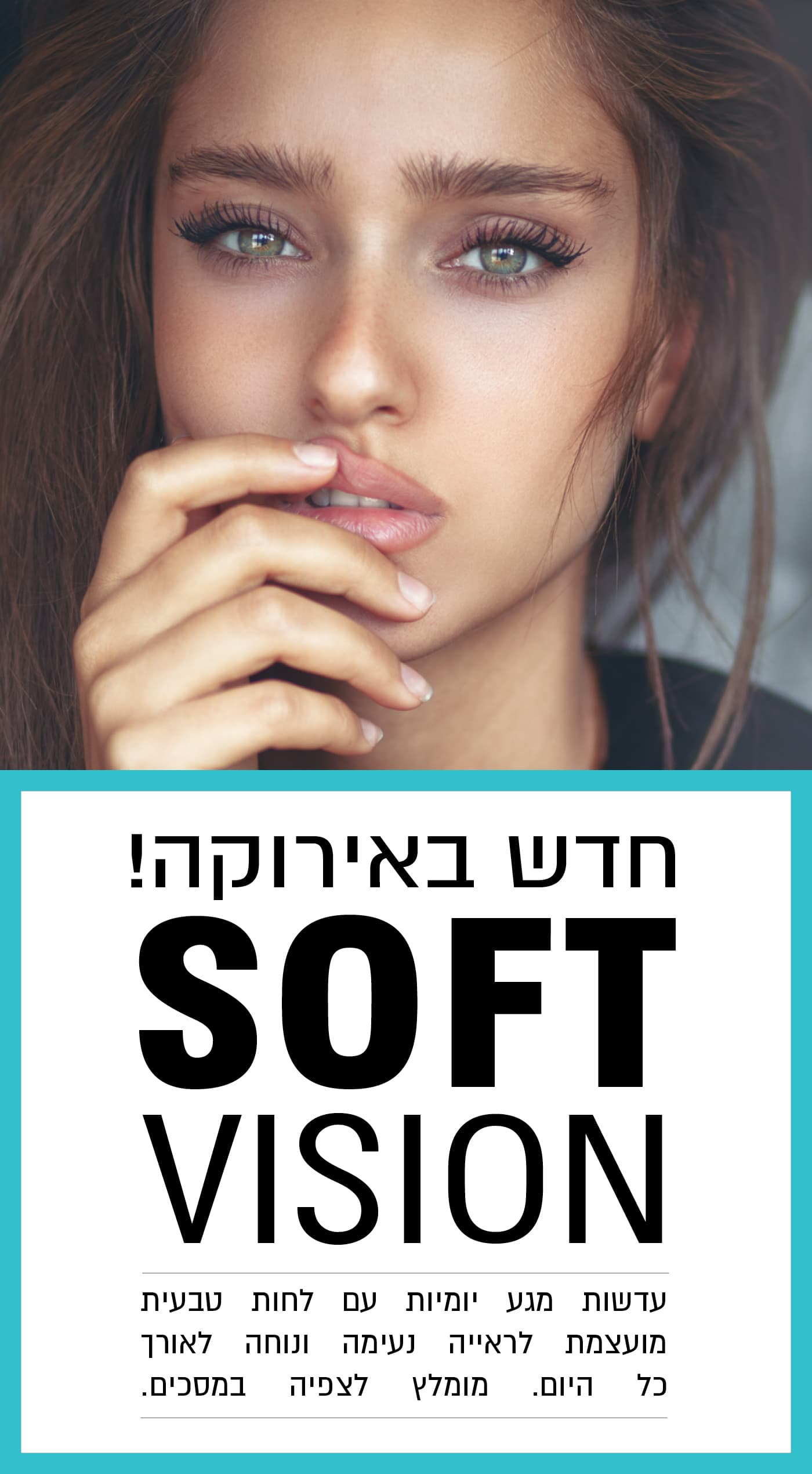 חדש באירוקה! SOFT VISION עדשות מגע יומיות עם לחות טבעית. מעוצבות לראייה נעימה ונוחה לאורך כל היום. מומלץ לצפייה במסכים